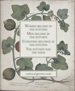 Women belong in the kitchen. Men belong in the kitchen. Everyone belongs in the kitchen. The kitchen has the food.